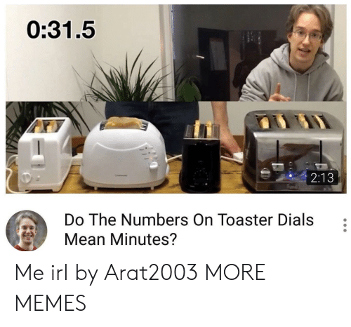 Dank, Memes, and Target: 0:31.5  2:13  0  Do The Numbers On Toaster Dials  Mean Minutes? Me irl by Arat2003 MORE MEMES