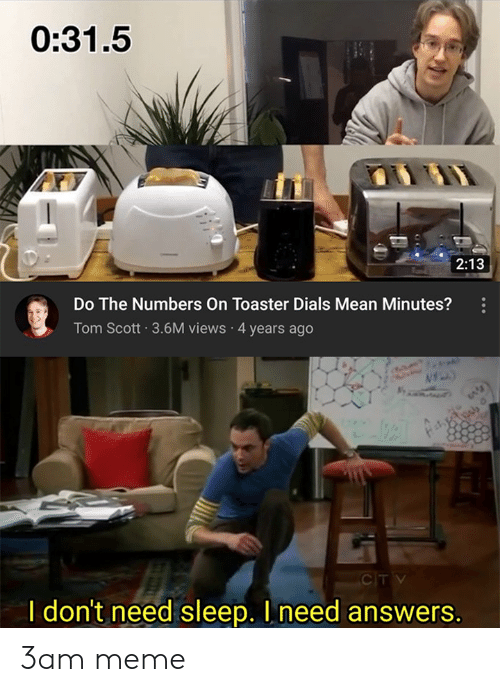 Meme, Mean, and Dank Memes: 0:31.5  2:13  Do The Numbers On Toaster Dials Mean Minutes?  Tom Scott 3.6M views 4 years ago  CITV  I don't need sleep. I need answers. 3am meme