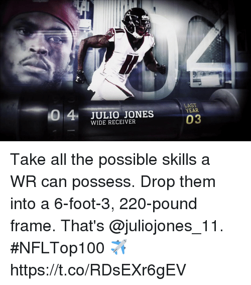 Memes, All The, and 🤖: 0 4 JULIO JONES  LAST  YEAR  WIDE RECEIVER  03 Take all the possible skills a WR can possess. Drop them into a 6-foot-3, 220-pound frame.   That's @juliojones_11. #NFLTop100 ✈️ https://t.co/RDsEXr6gEV