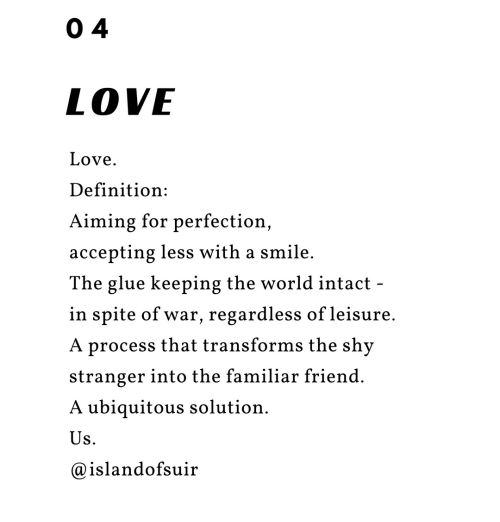 Love, Definition, and Smile: 0 4  LOVE  Love  Definition:  Aiming for perfection,  accepting less with a smile  The glue keeping the world intact -  in spite of war, regardless of leisure  process that transforms the shy  stranger into the familiar friend  ubiquitous solution  @islandofsuir