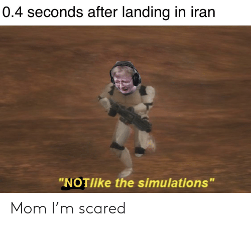 "seconds: 0.4 seconds after landing in iran  ""NOTlike the simulations"" Mom I'm scared"