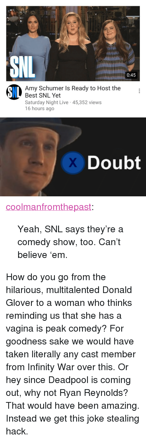 "Saturday Night Live: 0:45  Amy Schumer Is Ready to Host the  Best SNL Yet  Saturday Night Live 45,352 views  16 hours ago  8IL   Doubt <p><a href=""https://coolmanfromthepast.tumblr.com/post/173846205066/yeah-snl-says-theyre-a-comedy-show-too-cant"" class=""tumblr_blog"">coolmanfromthepast</a>:</p><blockquote><p>Yeah, SNL says they're a comedy show, too.  Can't believe 'em.</p></blockquote><p>How do you go from the hilarious, multitalented Donald Glover to a woman who thinks reminding us that she has a vagina is peak comedy? For goodness sake we would have taken literally any cast member from Infinity War over this. Or hey since Deadpool is coming out, why not Ryan Reynolds? That would have been amazing. Instead we get this joke stealing hack.</p>"