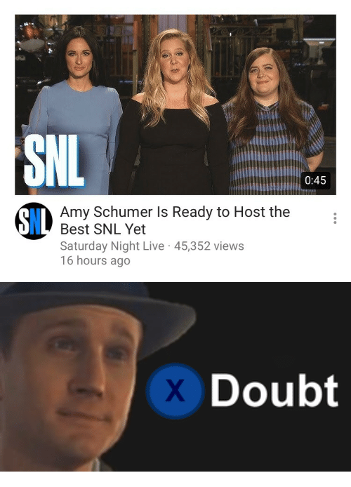 Saturday Night Live: 0:45  Amy Schumer Is Ready to Host the  Best SNL Yet  Saturday Night Live 45,352 views  16 hours ago  8IL   Doubt
