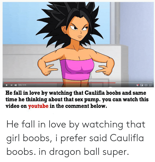 Dragon Ball Super: 0:55/1:14  He fall in love by watching that Caulifla boobs and same  time he thinking about that sex pump. you can watch this  video on youtube in the comment below. He fall in love by watching that girl boobs, i prefer said Caulifla boobs. in dragon ball super.