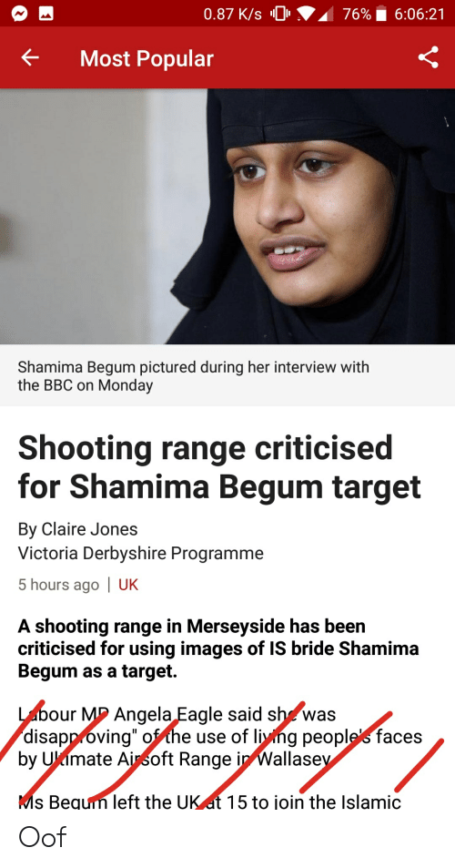"Target, Eagle, and Images: 0.87 K/s 0  76%  6:06:21  Most Popular  Shamima Begum pictured during her interview with  the BBC on Monday  Shooting range criticised  for Shamima Begum target  By Claire Jones  Victoria Derbyshire Programme  5 hours ago | UK  A shooting range in Merseyside has been  criticised for using images of IS bride Shamima  Begum as a target.  our M2 Angela Eagle said sh^was  disapp óving"" ofthe use of liyng peoplefaces  by Ukimate Ainsoft Range in Wallase  s Bequin left the UK at 15 to join the Islamic Oof"