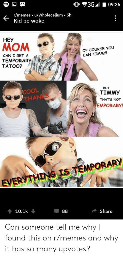"Memes, Cool, and Terrible Facebook: ""0, 93G,  09:26  r/memes • u/Wholecelium • 5h  Kid be woke  :  НЕУ  MOM  OF COURSE YOU  CAN TIMMY!  CAN I GET A  TEMPORARY  TATOO?  COOL  THANKS  BUT  TIMMY  THAT'S NOT  EMPORARY!  EVERYTHING IS TEMPORARY  10.1k  88  Share Can someone tell me why I found this on r/memes and why it has so many upvotes?"
