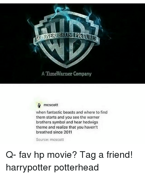 Memes, Movie, and 🤖: 0  A TimeW  arner company  mcscott  when fantastic beasts and where to find  them starts and you see the warner  brothers symbol and hear hedwigs  theme and realize that you haven't  breathed since 2011  Source: mcscott Q- fav hp movie? Tag a friend! harrypotter potterhead