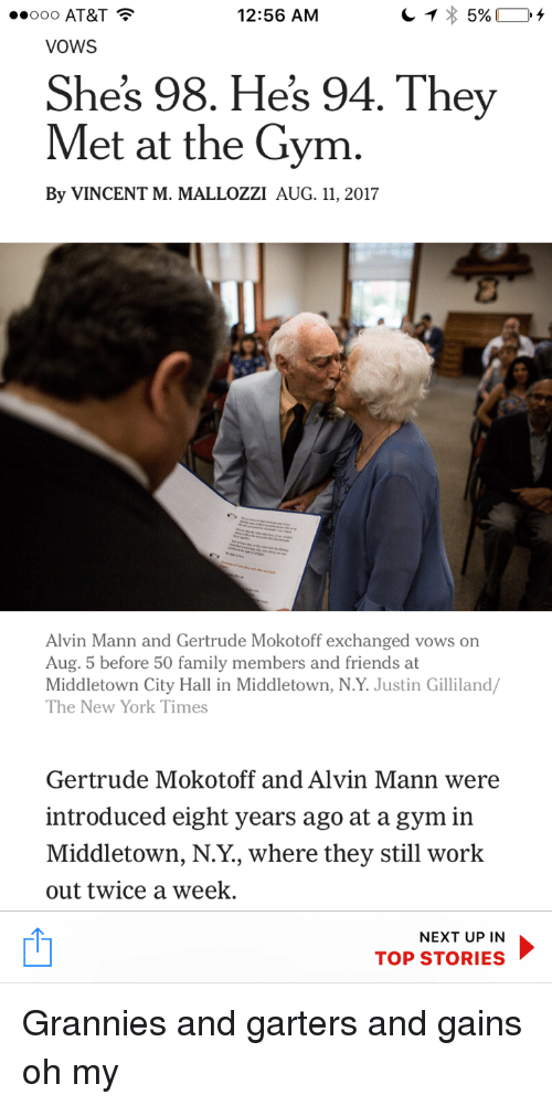 city hall: 0 AT&T  VOWS  12:56 AM  Shes 98. Hes 94. They  Met at the Gym  By VINCENT M. MALLOZZI AUG. 11, 2017  Alvin Mann and Gertrude Mokotoff exchanged vows on  Aug. 5 before 50 family members and friends at  Middletown City Hall in Middletown, N.Y. Justin Gilliland  The New York Times  Gertrude Mokotoff and Alvin Mann were  introduced eight years ago at a gym in  Middletown, N.Y., where they still work  out twice a week.  NEXT UP IN  TOP STORIES <p>Grannies and garters and gains oh my</p>