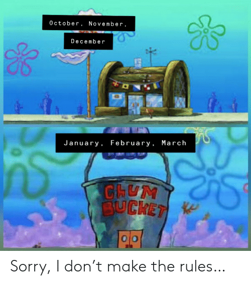 Sorry, Don, and March: 0 ctober, November,  December  January February , March  CHUM  BUCKET Sorry, I don't make the rules…
