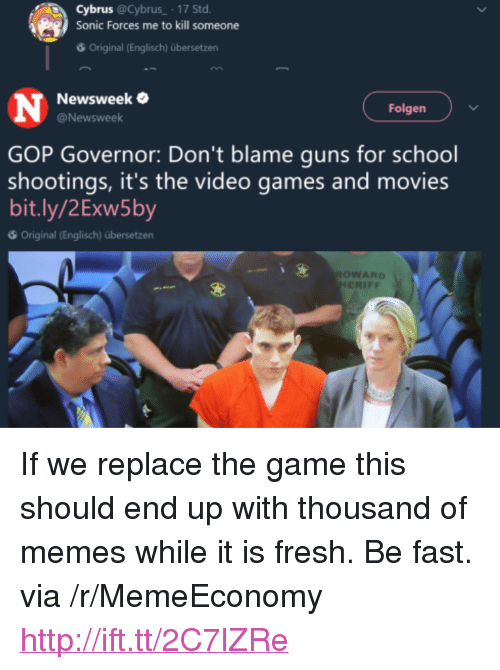 """newsweek: 0.  Cybrus @ Cybrus-. 17 Std.  Sonic Forces me to kill someone  Original (Englisch) übersetzen  Newsweek  @Newsweek  Folgen  GOP Governor: Don't blame guns for school  shootings, it's the video games and movies  bit.ly/2Exw5by  Original (Englisch) übersetzen  OWARD  ERIFF <p>If we replace the game this should end up with thousand of memes while it is fresh. Be fast. via /r/MemeEconomy <a href=""""http://ift.tt/2C7lZRe"""">http://ift.tt/2C7lZRe</a></p>"""