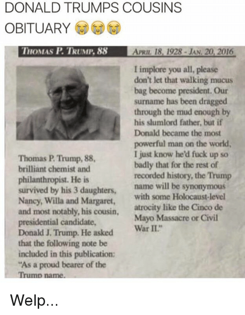 Fuck, History, and Holocaust: 0  DONALD TRUMPS COUSINS  OBITUARY  HOMAS P. TRUMP. 88  APRIL 18, 1928- JAN. 20, 2016  I implore you all, please  don't let that walking mucus  bag become president. Our  surname has been dragged  through the mud enough by  his slumlord father, but if  Donald became the most  powerful man on the world  I just know he'd fuck up so  badly that for the rest of  recorded history, the Trump  Thomas P. Trump, 88  brilliant chemist and  philanthropist. He is  survived by his 3 daughters, name will be  Nancy, Willa and Margaret, with some Holocaust-level  and most notably, his cousin, atrocity like the Cinco de  presidential candidate,  Donald J. Trump. He asked Wr II  that the following note be  included in this publication:  As a proud bearer of the  synonymous  Mayo Massacre or Civil Welp...