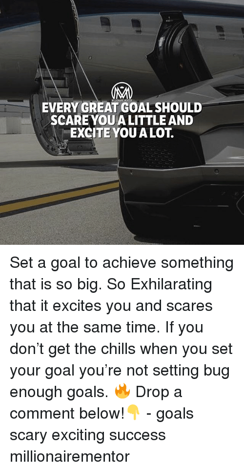 Excite: 0  EVERY GREAT GOAL SHOULD  SCARE YOU A LITTLE AND  EXCITE YOUALOT. Set a goal to achieve something that is so big. So Exhilarating that it excites you and scares you at the same time. If you don't get the chills when you set your goal you're not setting bug enough goals. 🔥 Drop a comment below!👇 - goals scary exciting success millionairementor