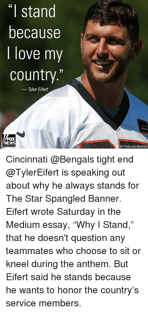 """Foxe: (0  I stand  because  I love my  country.'""""  - Tyler Eifert  FIFTH  FOX  NEWS  lhn Mtinchillol Cincinnati @Bengals tight end @TylerEifert is speaking out about why he always stands for The Star Spangled Banner. Eifert wrote Saturday in the Medium essay, """"Why I Stand,"""" that he doesn't question any teammates who choose to sit or kneel during the anthem. But Eifert said he stands because he wants to honor the country's service members."""