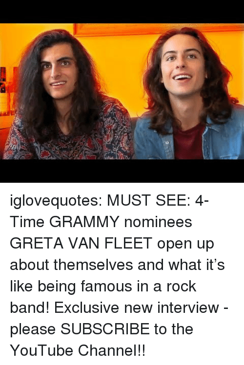 Being Famous: 0 iglovequotes:    MUST SEE: 4-Time GRAMMY nominees GRETA VAN FLEET open up about themselves and what it's like being famous in a rock band! Exclusive new interview - please SUBSCRIBE to the YouTube Channel!!