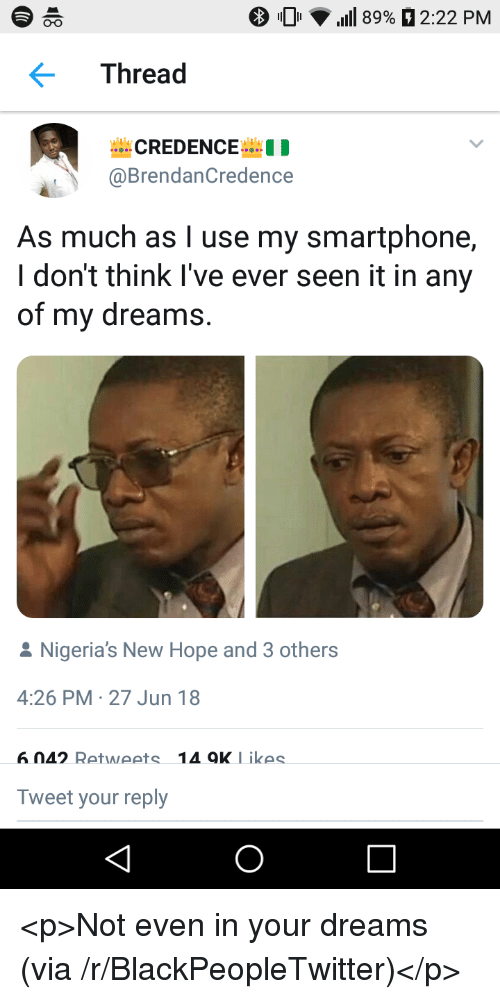 Blackpeopletwitter, Dreams, and Hope: 0'  'Ill 89% 2:22 PM  O-o  Thread  @BrendanCredence  As much as l use my smartphone,  I don't think l've ever seen it in any  of my dreams.  Nigeria's New Hope and 3 others  4:26 PM 27 Jun 18  6 042 Retweets 14oK Likes  Tweet your reply <p>Not even in your dreams (via /r/BlackPeopleTwitter)</p>