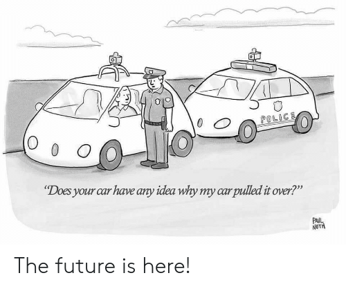 "O 0: 0  POLICE  O 0 O  ""Does your car have any idea why my carpulled it over?""  PAUL  NOTH The future is here!"