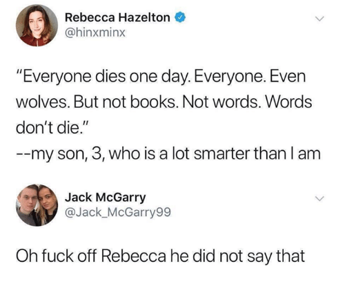 """Books, Funny, and Tumblr: 0  Rebecca Hazelton  @hinxminx  Everyone dies one day. Everyone. Even  wolves. But not books. Not words. Words  don't die.""""  --my son, 3, who is a lot smarter than l anm  Jack McGarry  @Jack_McGarry99  Oh fuck off Rebecca he did not say that"""