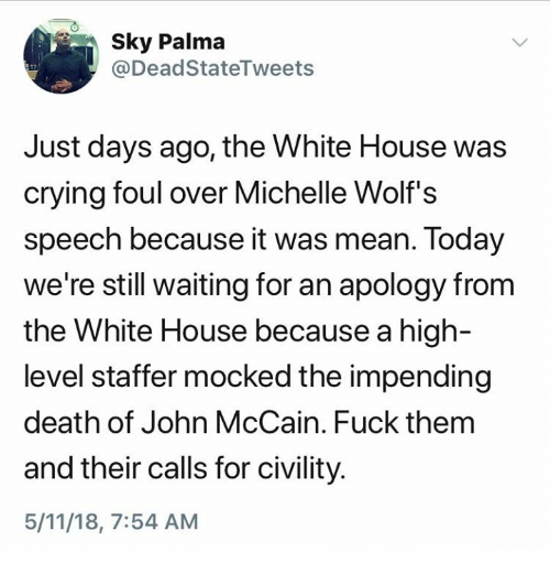 Crying, White House, and Death: 0  Sk Palma  @DeadStateTweets  Just days ago, the White House was  crying foul over Michelle Wolf's  speech because it was mean. Today  we're still waiting for an apology from  the White House because a high-  level staffer mocked the impending  death of John McCain. Fuck thenm  and their calls for civility  5/11/18, 7:54 AM