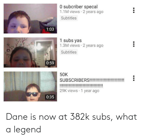 Subscribers: 0 subcriber specal  1.1M views 2 years ago  Subtitles  1:03  1 subs yas  1.3M views 2 years ago  Subtitles  0:59  50K  SUBSCRIBERS!!!!  29K views 1 year ago  0:35 Dane is now at 382k subs, what a legend
