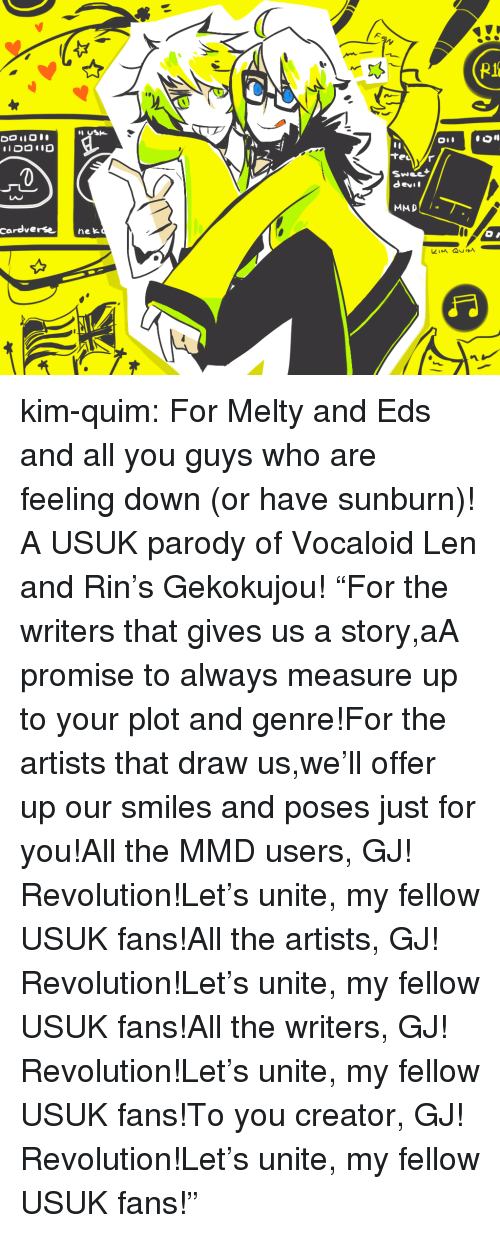"""Nek: 0  Swee  devil  LAC  cardverse nek kim-quim:  For Melty and Eds and all you guys who are feeling down (or have sunburn)! A USUK parody of Vocaloid Len and Rin's Gekokujou! """"For the writers that gives us a story,aA promise to always measure up to your plot and genre!For the artists that draw us,we'll offer up our smiles and poses just for you!All the MMD users, GJ! Revolution!Let's unite, my fellow USUK fans!All the artists, GJ! Revolution!Let's unite, my fellow USUK fans!All the writers, GJ! Revolution!Let's unite, my fellow USUK fans!To you creator, GJ! Revolution!Let's unite, my fellow USUK fans!"""""""
