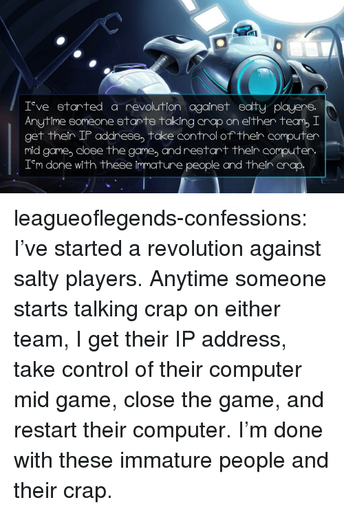 Being Salty, The Game, and Tumblr: 0  T ve etarted a revolution againet eaity playere.  Anytime someone 8tanTS taking anap on either team, I  get ther IP address, take control of their  mid game coee the game, and restart thein computer.  T'm r  computer  done with these immature people and then anap leagueoflegends-confessions:  I've started a revolution against salty players. Anytime someone starts talking crap on either team, I get their IP address, take control of their computer mid game, close the game, and restart their computer. I'm done with these immature people and their crap.