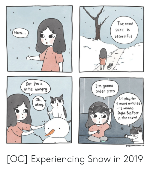 Beautiful, Hungry, and Pizza: 0  The snow  sure is  beautiful  Wow...  But I'm a  little hungry  L'm gonna  order pizza  I'll play for  5 more minutes  -I wanna  fight Big Fooft  in the snow!  Oh,  okay.  수지@cat ncat comics [OC] Experiencing Snow in 2019