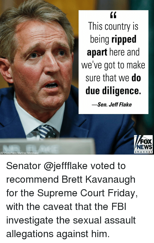 Martinez: (0  This country is  being ripped  apart here and  we've got to make  sure that we do  due diligence.  -Sen. Jeff Flake  FOX  NEWS  chan ne l  (AP Photo/Pablo Martinez Monsivais) Senator @jeffflake voted to recommend Brett Kavanaugh for the Supreme Court Friday, with the caveat that the FBI investigate the sexual assault allegations against him.
