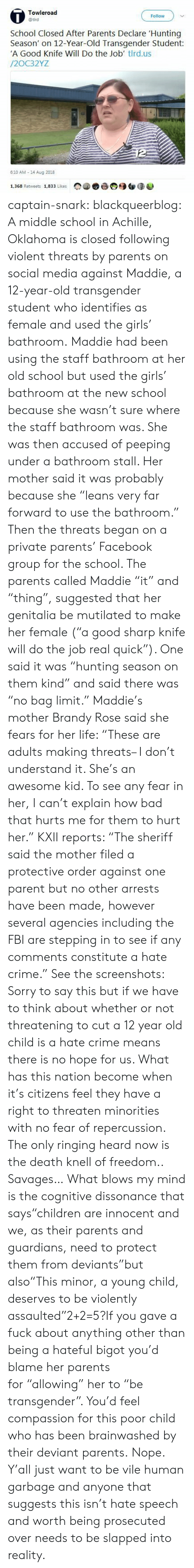 "Bad, Crime, and Facebook: 0  Towleroad  @tird  Follow  School Closed After Parents Declare Hunting  Season' on 12-Year-Old Transgender Student  'A Good Knife Will Do the Job' tlrd.us  /2OC32YZ  6:10 AM 14 Aug 2018  ▼  合颀钮谈遮  1.368 Retweets 1,833 Likes captain-snark:  blackqueerblog: A middle school in Achille, Oklahoma is closed following violent threats by parents on social media against Maddie, a 12-year-old transgender student who identifies as female and used the girls' bathroom. Maddie had been using the staff bathroom at her old school but used the girls' bathroom at the new school because she wasn't sure where the staff bathroom was. She was then accused of peeping under a bathroom stall. Her mother said it was probably because she ""leans very far forward to use the bathroom."" Then the threats began on a private parents' Facebook group for the school. The parents called Maddie ""it"" and ""thing"", suggested that her genitalia be mutilated to make her female (""a good sharp knife will do the job real quick""). One said it was ""hunting season on them kind"" and said there was ""no bag limit."" Maddie's mother Brandy Rose said she fears for her life: ""These are adults making threats– I don't understand it. She's an awesome kid. To see any fear in her, I can't explain how bad that hurts me for them to hurt her."" KXII reports: ""The sheriff said the mother filed a protective order against one parent but no other arrests have been made, however several agencies including the FBI are stepping in to see if any comments constitute a hate crime."" See the screenshots: Sorry to say this but if we have to think about whether or not threatening to cut a 12 year old child is a hate crime means there is no hope for us. What has this nation become when it's citizens feel they have a right to threaten minorities with no fear of repercussion. The only ringing heard now is the death knell of freedom..  Savages…  What blows my mind is the cognitive dissonance that says""children are innocent and we, as their parents and guardians, need to protect them from deviants""but also""This minor, a young child, deserves to be violently assaulted""2+2=5?If you gave a fuck about anything other than being a hateful bigot you'd blame her parents for ""allowing"" her to ""be transgender"". You'd feel compassion for this poor child who has been brainwashed by their deviant parents. Nope. Y'all just want to be vile human garbage and anyone that suggests this isn't hate speech and worth being prosecuted over needs to be slapped into reality."