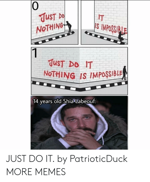 Dank, Just Do It, and Memes: 0  UST  NoTHiNG  IT  S IMPOSSI  TuST DO IT  NoTHING IS IMPOSSIBLR  ears old Shia Labeouf: JUST DO IT. by PatrioticDuck MORE MEMES