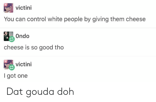 White People, Control, and Good: 0  victini  You can control white people by giving them cheese  Ondo  cheese is so good tho  victini  I got one Dat gouda doh