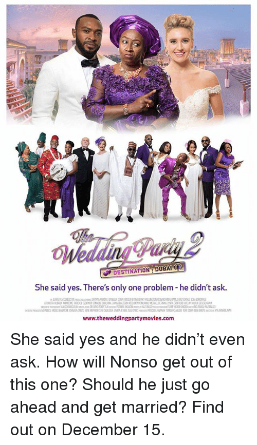 Memes, Wedding, and Dubai: 0  Wedding Pavi  DESTINATION DUBAI  She said yes. There's only one problem - he didn't ask.  www.theweddingpartymovies.com She said yes and he didn't even ask. How will Nonso get out of this one? Should he just go ahead and get married? Find out on December 15.