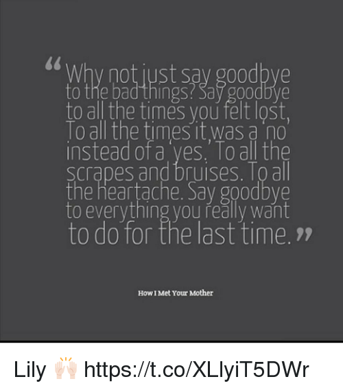 Goodbyee: 0  Why not just say goodbye  to the bad things Say g00dbve  to all the times you felt lošt,  lo all the times it was a no  instead of a yes. To all the  scrapes and bruises. Toall  the heartache. Sav goodbve  to everything you řeally want  to do for the last time.7  How I Met Your Mother Lily 🙌🏻 https://t.co/XLlyiT5DWr