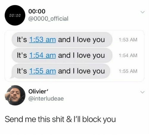 And I Love You: 00:00  00:00  @0000 official  It's 1:53 am and I love you  1:53 AM  It's 1:54 am and I love you  1:54 AM  It's 1:55 am and I love you  1:55 AM  Olivier  @interludeae  Send me this shit & I'll block you