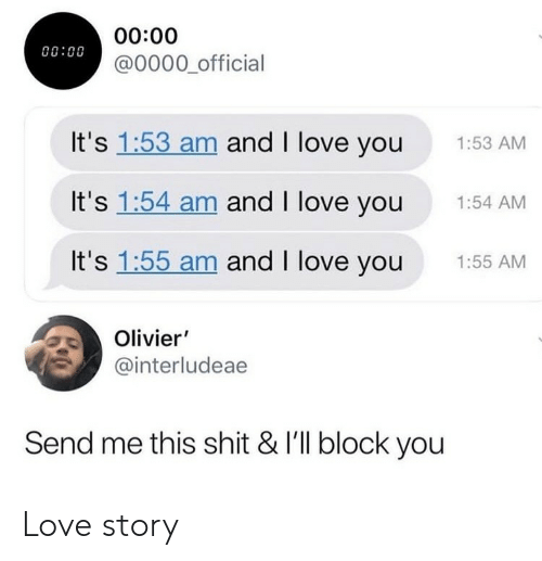 Love, Shit, and I Love You: 00:00  @0000 official  00:00  It's 1:53 am and I love you  1:53 AM  It's 1:54 am and I love you  1:54 AM  It's 1:55 am and I love you  1:55 AM  Olivier'  @interludeae  Send me this shit & I'll block you Love story