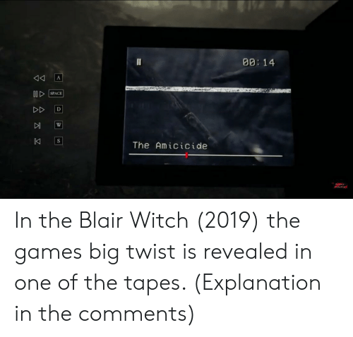 Games, Witch, and Big: 00: 14  A  00SPACE  DD  D  W  K  The Amicicide  S  rodtiona In the Blair Witch (2019) the games big twist is revealed in one of the tapes. (Explanation in the comments)