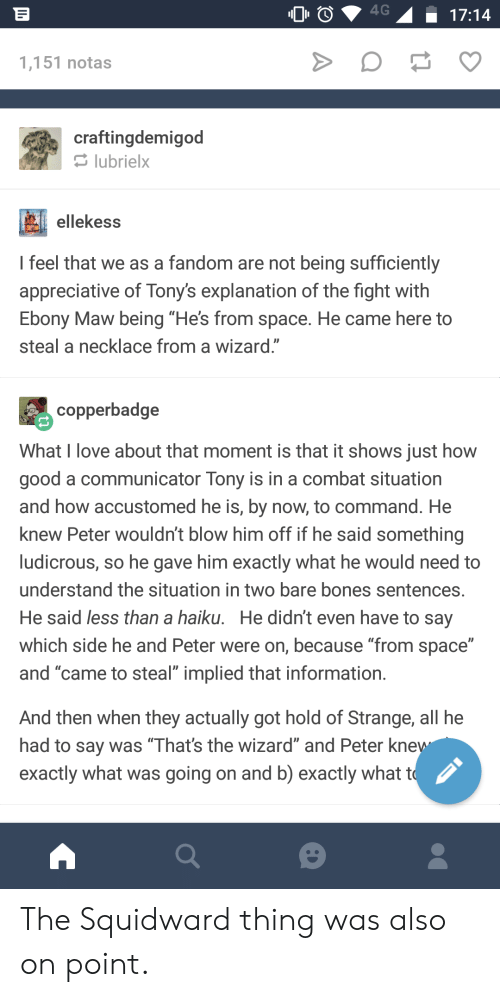 "tonys: 00  17:14  1,151 notas  craftingdemigod  lubrielx  ellekess  feel that we as a fandom are not being sufficiently  appreciative of Tony's explanation of the fight with  Ebony Maw being ""He's from space. He came here to  steal a necklace from a wizard.""  copperbadge  What I love about that moment is that it shows just how  good a communicator Tony is in a combat situation  and how accustomed he is, by now, to command. He  knew Peter wouldn't blow him off if he said something  ludicrous, so he gave him exactly what he would need to  understand the situation in two bare bones sentences  He said less than a haiku. He didn't even have to say  which side he and Peter were on, because ""from space""  and ""came to steal"" implied that information  And then when they actually got hold of Strange, all he  had to say was Thats the wizard and Peter Kne  exactly what was going on and b) exactly what t The Squidward thing was also on point."