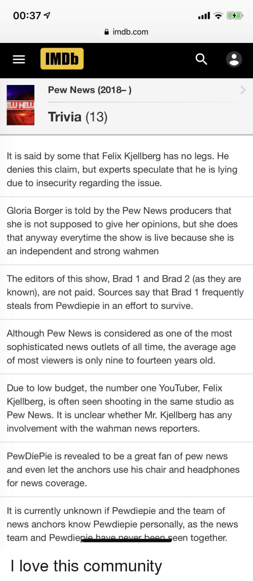 Community, Love, and News: 00:37  a imdb.com  IMDb  Pew News (2018-)  Trivia (13)  It is said by some that Felix Kjellberg has no legs. He  denies this claim, but experts speculate that he is lying  due to insecurity regarding the issue  Gloria Borger is told by the Pew News producers that  she is not supposed to give her opinions, but she does  that anyway everytime the show is live because she is  an independent and strong wahmer  The editors of this show, Brad 1 and Brad 2 (as they are  known), are not paid. Sources say that Brad 1 frequently  steals from Pewdiepie in an effort to survive  Although Pew News is considered as one of the most  sophisticated news outlets of all time, the average age  of most viewers is only nine to fourteen years old  Due to low budget, the number one YouTuber, Felix  Kjellberg, is often seen shooting in the same studio as  Pew News. It is unclear whether Mr. Kjellberg has any  involvement with the wahman news reporters.  PewDiePie is revealed to be a great fan of pew news  and even let the anchors use his chair and headphones  for news coverage  It is currently unknown if Pewdiepie and the team of  news anchors Kknow Pewdiepie personally, as the neWS  team and Pewdiepia hava navar haanseen together.