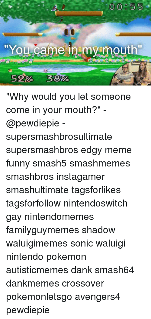 "Dank, Funny, and Meme: 00:55  You came inmy mouth  5226-3800 ""Why would you let someone come in your mouth?"" -@pewdiepie - supersmashbrosultimate supersmashbros edgy meme funny smash5 smashmemes smashbros instagamer smashultimate tagsforlikes tagsforfollow nintendoswitch gay nintendomemes familyguymemes shadow waluigimemes sonic waluigi nintendo pokemon autisticmemes dank smash64 dankmemes crossover pokemonletsgo avengers4 pewdiepie"