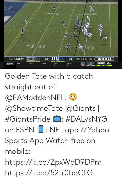 4 3: :00  my 2-6  3  3  ESPTMNF  3rd & 14  2ND 13:49 00  4-3  SEAHAWKS 49ERS  MONDAY  NIGHT  FOOTBALL  NBA  ESFI  NFL  NBA  NFL  NBA  NFL  8ET ESFI Golden Tate with a catch straight out of @EAMaddenNFL! 😳  @ShowtimeTate  @Giants | #GiantsPride   📺: #DALvsNYG on ESPN 📱: NFL app // Yahoo Sports App Watch free on mobile: https://t.co/ZpxWpD9DPm https://t.co/52fr0baCLG