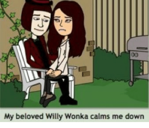 Willy Wonka, Beloved, and Down: 00  My beloved Willy Wonka calms me down