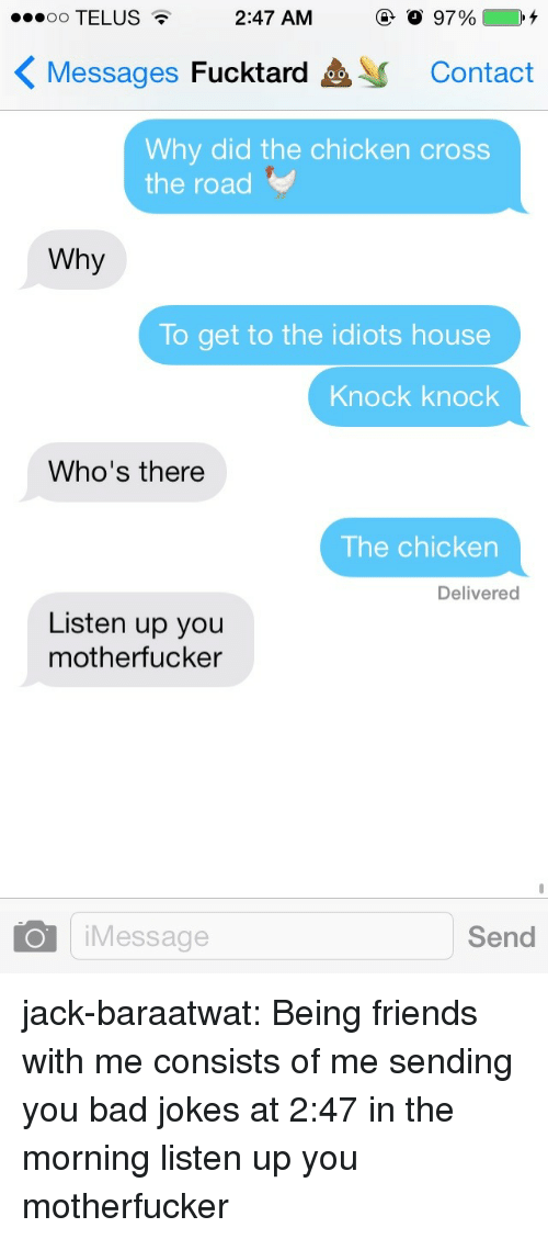 Bad jokes: 00 TELUS  2:47 AM  97%4  Messages Fucktard  Contact  Why did the chicken cross  the road  Why  To get to the idiots house  Knock knock  Who's there  The chicken  Delivered  Listen up you  motherfucker  O iMessage  Send jack-baraatwat:  Being friends with me consists of me sending you bad jokes at 2:47 in the morning  listen up you motherfucker