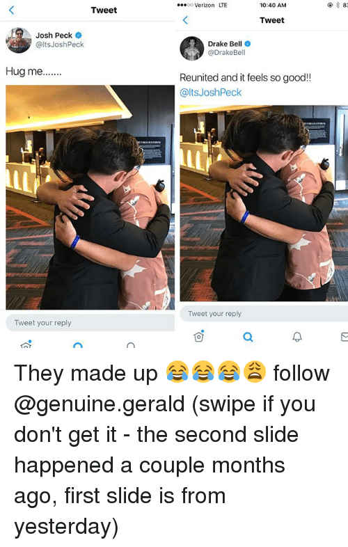 Joshing: 00 Verizon LTE  10:40 AM  83  Tweet  Tweet  Josh Peck  @ltsJoshPeck  Drake Bell  @DrakeBell  Reunited and it feels so good!!  @ltsJoshPeck  Tweet your reply  Tweet your reply They made up 😂😂😂😩 follow @genuine.gerald (swipe if you don't get it - the second slide happened a couple months ago, first slide is from yesterday)