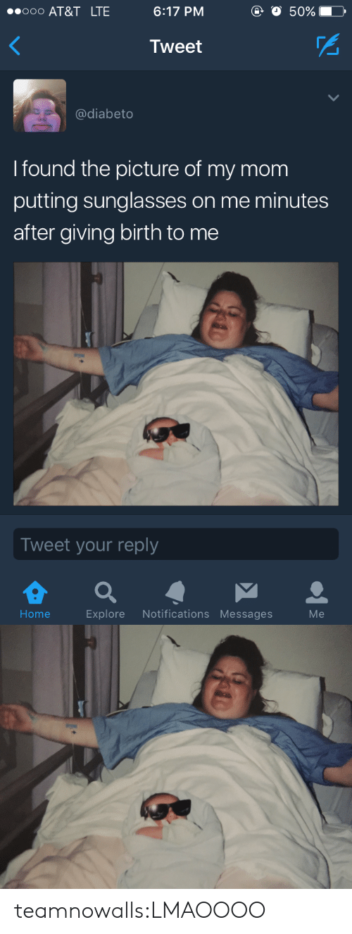 Sunglasses: 000 AT&T LTE  6:17 PM  o 50%  Tweet  @diabeto  I found the picture of my mom  putting sunglasses on me minutes  after giving birth to me  Tweet your reply  Home  Explore Notifications Messages  Me teamnowalls:LMAOOOO