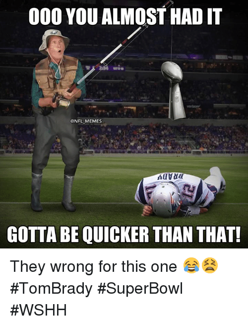 Memes, Nfl, and Wshh: 000 YOU ALMOST HAD IT  @NFL MEMES  GOTTA BE QUICKER THAN THAT! They wrong for this one 😂😫 #TomBrady #SuperBowl #WSHH