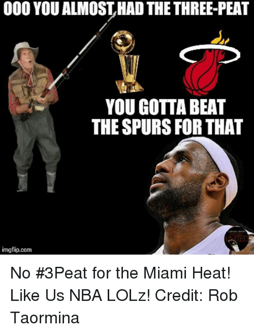 The Miami Heat: 000 YOU ALMOSTHADTHE THREE-PEAT  YOU GOTTA BEAT  THE SPURS FOR THAT  Lebron Homes  imgflip.com No #3Peat for the Miami Heat!   Like Us NBA LOLz!  Credit: Rob Taormina
