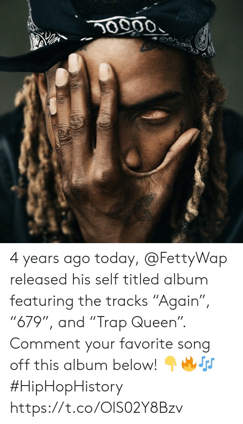 """Queen, Today, and Song: 0000 4 years ago today, @FettyWap released his self titled album featuring the tracks """"Again"""", """"679"""", and """"Trap Queen"""". Comment your favorite song off this album below! ??? #HipHopHistory https://t.co/OlS02Y8Bzv"""