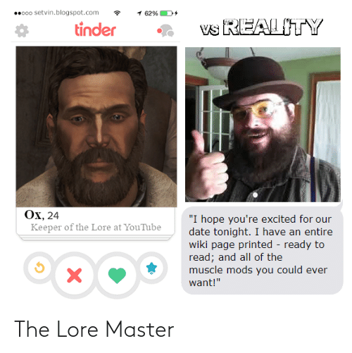 "Blogspot: 0000 setvin.blogspot.com  1 62%  vs REAL ITY  tinder  Ox, 24  ""I hope you're excited for our  date tonight. I have an entire  wiki page printed - ready to  read; and all of the  muscle mods you could ever  Keeper of the Lore at YouTube  want!"" The Lore Master"