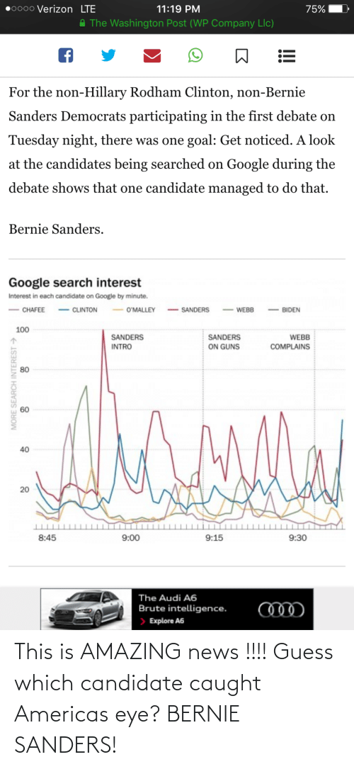 Participating: 0000 Verizon LTE  11:19 PM  75%  A The Washington Post (WP Company Llc)  For the non-Hillary Rodham Clinton, non-Bernie  Sanders Democrats participating in the first debate on  Tuesday night, there was one goal: Get noticed. A look  at the candidates being searched on Google during the  debate shows that one candidate managed to do that.  Bernie Sanders.  Google search interest  Interest in each candidate on Google by minute.  - CLINTON  - SANDERS  O'MALLEY  CHAFEE  BIDEN  WEBB  100  SANDERS  SANDERS  WEBB  ON GUNS  INTRO  COMPLAINS  80  40  20  8:45  9:00  9:15  9:30  The Audi A6  Brute intelligence.  > Explore A6  MORE SEARCH INTEREST > This is AMAZING news !!!! Guess which candidate caught Americas eye? BERNIE SANDERS!