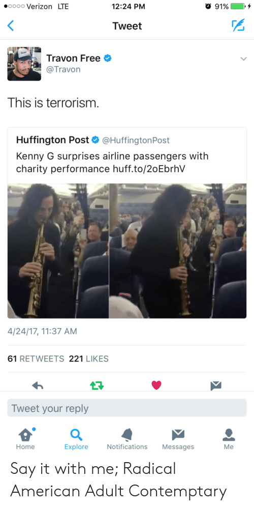 kenny g: .0000 Verizon LTE  12:24 PM  Tweet  Travon Free  @Travon  This is terrorism.  Huffington Post & @HuffingtonPost  Kenny G surprises airline passengers with  charity performance huff.to/2oEbrhV  4/24/17, 11:37 AM  61 RETWEETS 221 LIKES  Tweet your reply  Home  Explore  Notifications Messages  Me Say it with me; Radical American Adult Contemptary