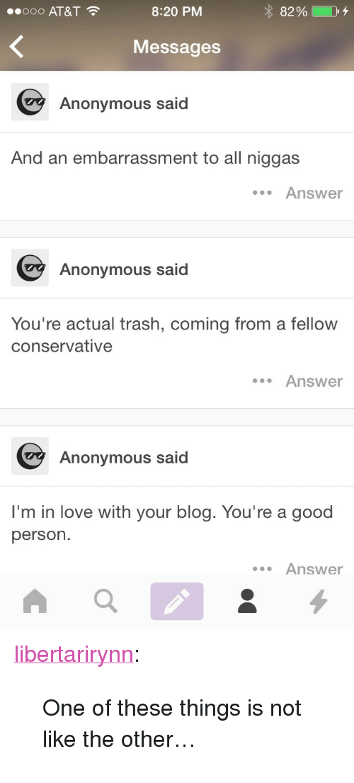 "Love, Trash, and Tumblr: 00000 AT&T  8:20 PM  82 %  Messages  Anonymous said  And an embarrassment to all niggas  Answer  Anonymous said  You're actual trash, coming from a fellow  conservative  .Answer  Anonymous said  I'm in love with your blog. You're a good  person.  Answer <p><a href=""https://libertarirynn.tumblr.com/post/120651659759/one-of-these-things-is-not-like-the-other"" class=""tumblr_blog"">libertarirynn</a>:</p>  <blockquote><p>One of these things is not like the other…</p></blockquote>"